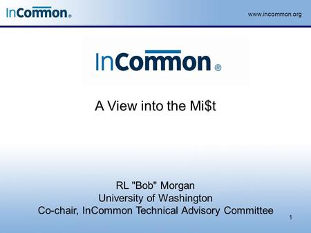 Www.incommon.org A View into the Mi$t 1 RL Bob Morgan University of Washington Co-chair, InCommon Technical Advisory Committee.
