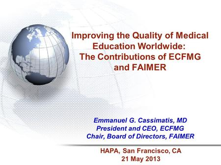 Improving the Quality of Medical Education Worldwide: The Contributions of ECFMG and FAIMER Emmanuel G. Cassimatis, MD President and CEO, ECFMG Chair,