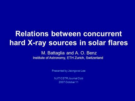 Relations between concurrent hard X-ray sources in solar flares M. Battaglia and A. O. Benz Presented by Jeongwoo Lee NJIT/CSTR Journal Club 2007 October.