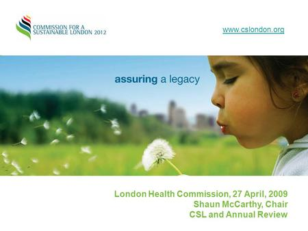 London Health Commission, 27 April, 2009 Shaun McCarthy, Chair CSL and Annual Review www.cslondon.org.