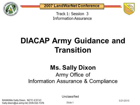 Unclassified Slide 1 5/21/2015 2007 LandWarNet Conference RANK/title Sally Dixon, NETC-EST-IC DSN 332-7376 DIACAP Army Guidance.