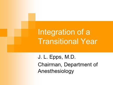 Integration of a Transitional Year J. L. Epps, M.D. Chairman, Department of Anesthesiology.