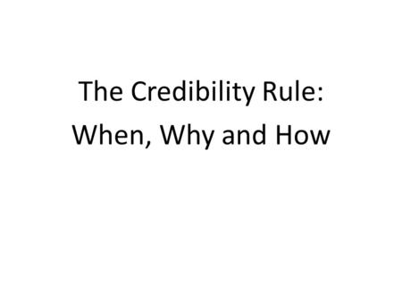 The Credibility Rule: When, Why and How. Definitions Credibility of a witness means the credibility of any part or all of the evidence of the witness,