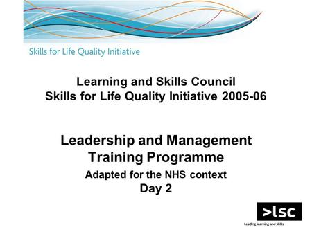 Learning and Skills Council Skills for Life Quality Initiative 2005-06 Leadership and Management Training Programme Adapted for the NHS context Day 2.