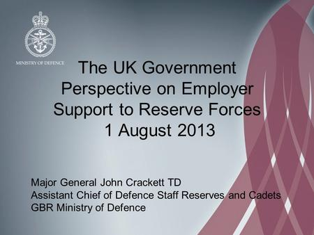 The UK Government Perspective on Employer Support to Reserve Forces 1 August 2013 Major General John Crackett TD Assistant Chief of Defence Staff Reserves.