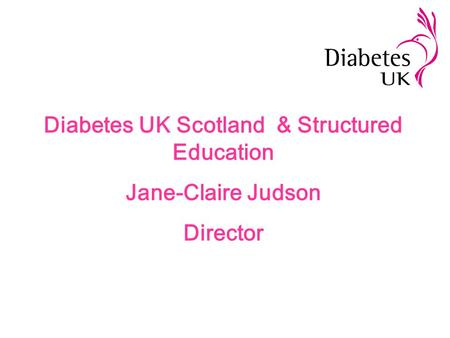 Diabetes UK Scotland & Structured Education Jane-Claire Judson Director.