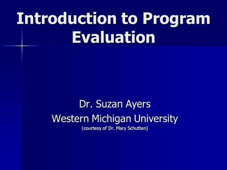 Introduction to Program Evaluation Dr. Suzan Ayers Western Michigan University (courtesy of Dr. Mary Schutten)