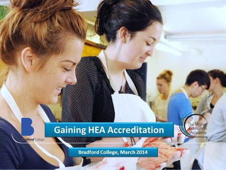 Gaining HEA Accreditation Bradford College, March 2014.