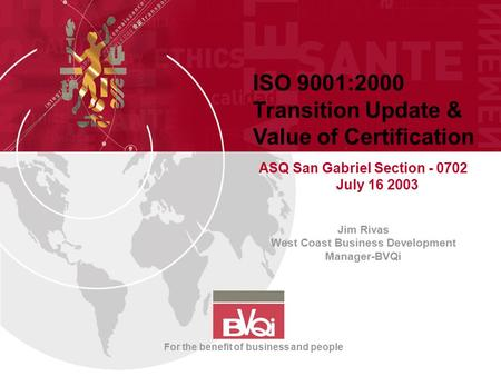 ISO 9001:2000 Transition Update & Value of Certification ASQ San Gabriel Section - 0702 July 16 2003 Jim Rivas West Coast Business Development Manager-BVQi.