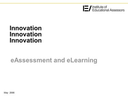Innovation Innovation Innovation eAssessment and eLearning May 2006.