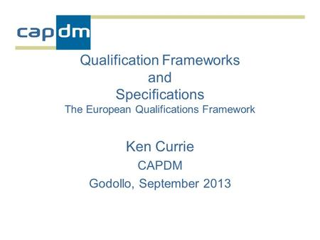 Qualification Frameworks and Specifications The European Qualifications Framework Ken Currie CAPDM Godollo, September 2013.