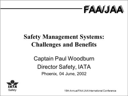 FAA/JAA 19th Annual FAA/JAA International Conference Safety Safety Management Systems: Challenges and Benefits Captain Paul Woodburn Director Safety, IATA.