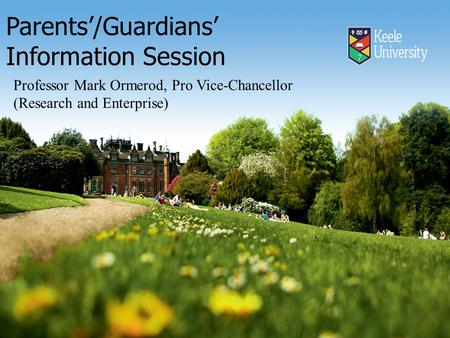Parents'/Guardians' Information Session Professor Mark Ormerod, Pro Vice-Chancellor (Research and Enterprise)