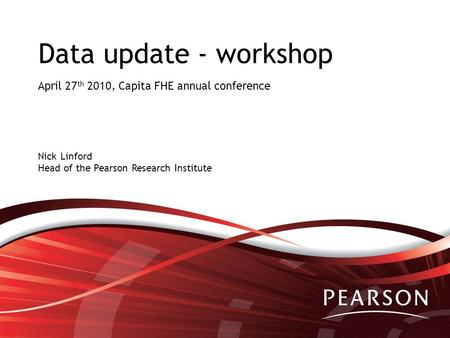 Data update - workshop April 27 th 2010, Capita FHE annual conference Nick Linford Head of the Pearson Research Institute.