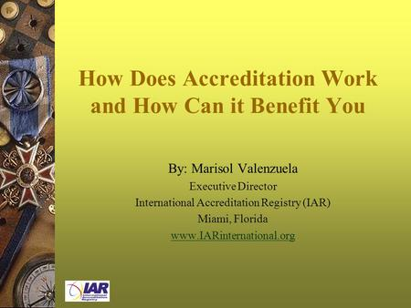 How Does Accreditation Work and How Can it Benefit You By: Marisol Valenzuela Executive Director International Accreditation Registry (IAR) Miami, Florida.