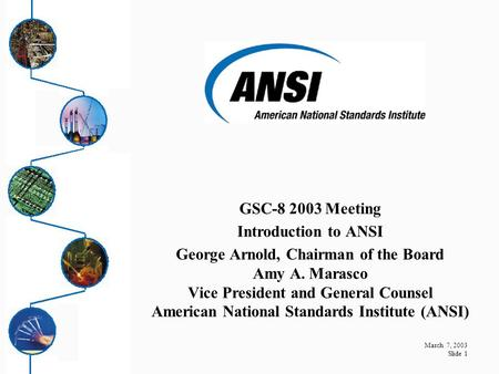 March 7, 2003 Slide 1 GSC-8 2003 Meeting Introduction to ANSI George Arnold, Chairman of the Board Amy A. Marasco Vice President and General Counsel American.