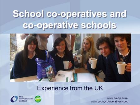 Www.co-op.ac.uk www.youngco-operatives.coop School co-operatives and co-operative schools Experience from the UK.