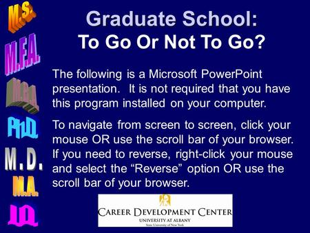 Graduate School: Graduate School: To Go Or Not To Go? The following is a Microsoft PowerPoint presentation. It is not required that you have this program.