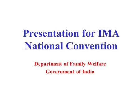 Presentation for IMA National Convention Department of Family Welfare Government of India.
