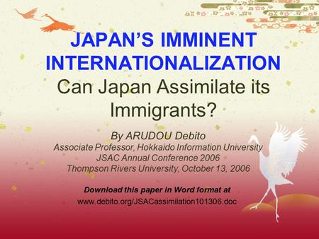 JAPAN'S IMMINENT INTERNATIONALIZATION Can Japan Assimilate its Immigrants? Download this paper in Word format at www.debito.org/JSACassimilation101306.doc.