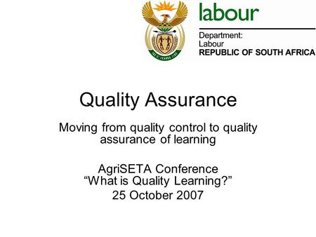 "Quality Assurance Moving from quality control to quality assurance of learning AgriSETA Conference ""What is Quality Learning?"" 25 October 2007."