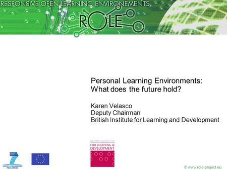 © www.role-project.eu Personal Learning Environments: What does the future hold? Karen Velasco Deputy Chairman British Institute for Learning and Development.