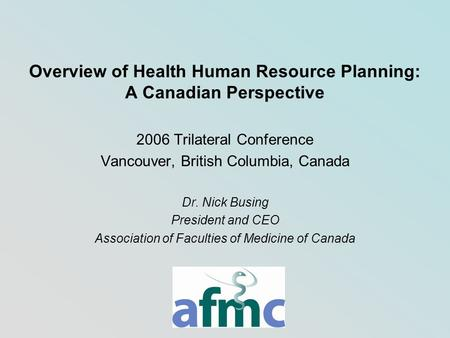 Overview of Health Human Resource Planning: A Canadian Perspective 2006 Trilateral Conference Vancouver, British Columbia, Canada Dr. Nick Busing President.