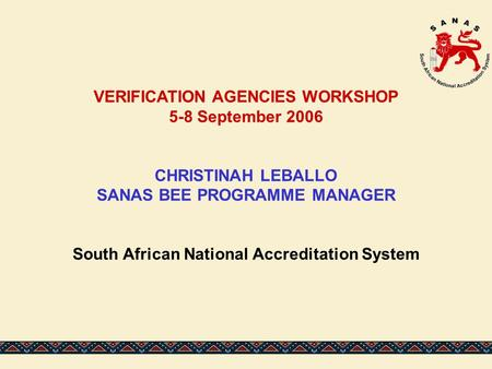 VERIFICATION AGENCIES WORKSHOP 5-8 September 2006 CHRISTINAH LEBALLO SANAS BEE PROGRAMME MANAGER South African National Accreditation System.