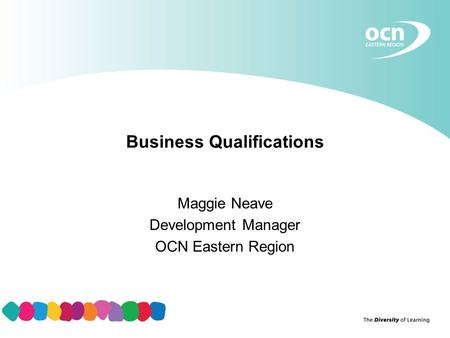 Business Qualifications Maggie Neave Development Manager OCN Eastern Region.