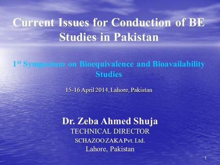 1 Current Issues for Conduction of BE Studies in Pakistan 1 st Symposium on Bioequivalence and Bioavailability Studies 15-16 April 2014, Lahore, Pakistan.