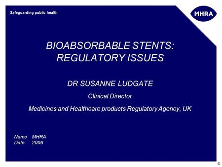 © Safeguarding public health BIOABSORBABLE STENTS: REGULATORY ISSUES DR SUSANNE LUDGATE Clinical Director Medicines and Healthcare products Regulatory.