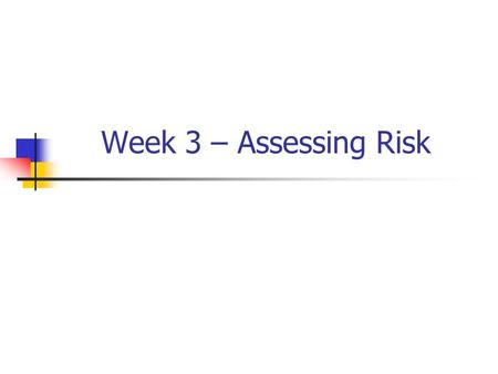 Week 3 – Assessing Risk. Risk Analysis Process Technical & systematic process Examine events Focus on causes, not symptoms Determine interrelationships.