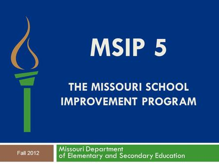 MSIP 5 THE MISSOURI SCHOOL IMPROVEMENT PROGRAM Missouri Department of Elementary and Secondary Education Fall 2012.