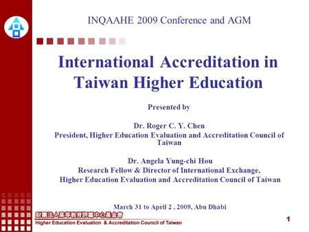 1 INQAAHE 2009 Conference and AGM International Accreditation in Taiwan Higher Education Presented by Dr. Roger C. Y. Chen President, Higher Education.
