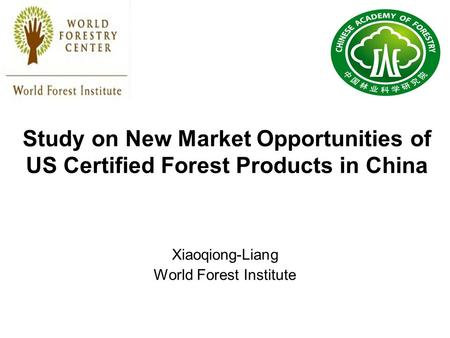 Study on New Market Opportunities of US Certified Forest Products in China Xiaoqiong-Liang World Forest Institute.