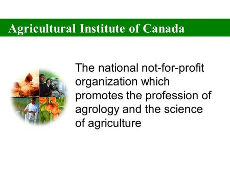 Agricultural Institute of Canada The national not-for-profit organization which promotes the profession of agrology and the science of agriculture Agricultural.
