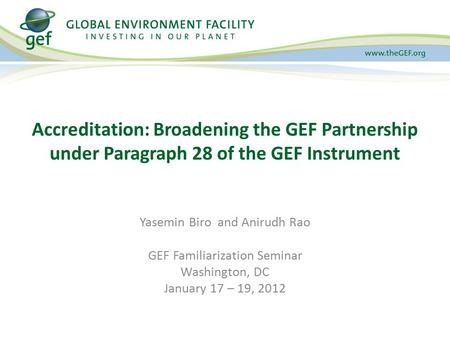 Yasemin Biro and Anirudh Rao GEF Familiarization Seminar Washington, DC January 17 – 19, 2012 Accreditation: Broadening the GEF Partnership under Paragraph.