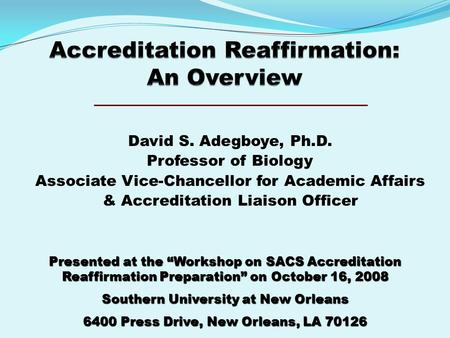"David S. Adegboye, Ph.D. Professor of Biology Associate Vice-Chancellor for Academic Affairs & Accreditation Liaison Officer Presented at the ""Workshop."