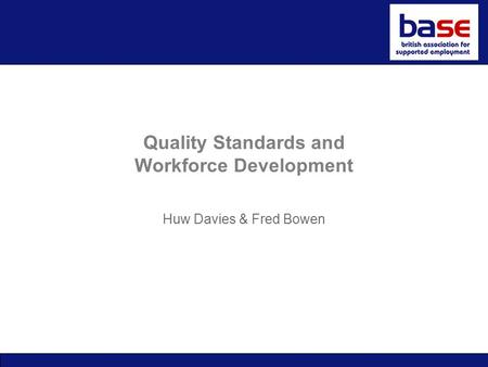 Quality Standards and Workforce Development Huw Davies & Fred Bowen.