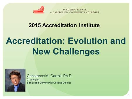 Accreditation: Evolution and New Challenges 2015 Accreditation Institute Constance M. Carroll, Ph.D. Chancellor San Diego Community College District 1.