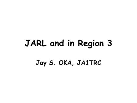 JARL and in Region 3 Jay S. OKA, JA1TRC. Introduction JARL has great pleasure in participating GAREC-2010. JARL believes that the work of GAREC is important.