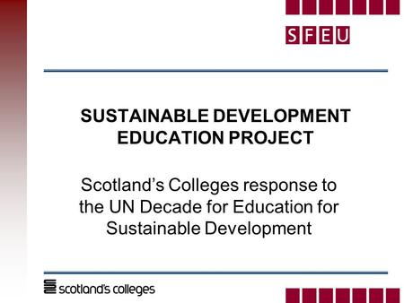 SUSTAINABLE DEVELOPMENT EDUCATION PROJECT Scotland's Colleges response to the UN Decade for Education for Sustainable Development.