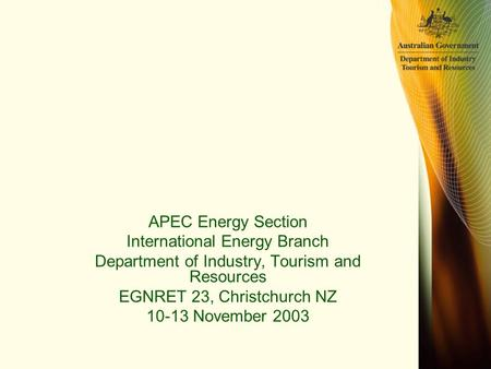 APEC Energy Section International Energy Branch Department of Industry, Tourism and Resources EGNRET 23, Christchurch NZ 10-13 November 2003.