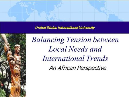 United States International University Balancing Tension between Local Needs and International Trends An African Perspective.