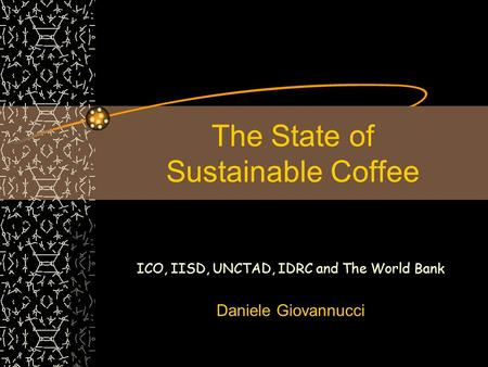 The State of Sustainable Coffee ICO, IISD, UNCTAD, IDRC and The World Bank Daniele Giovannucci.