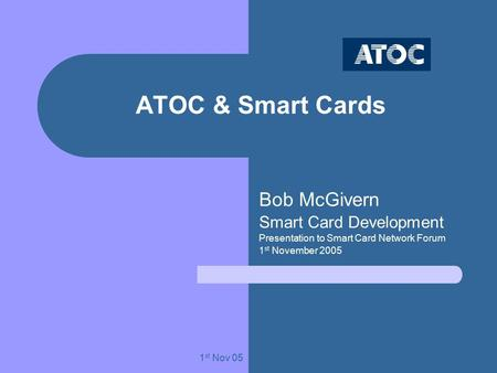 1 st Nov 05 ATOC & Smart Cards Bob McGivern Smart Card Development Presentation to Smart Card Network Forum 1 st November 2005.