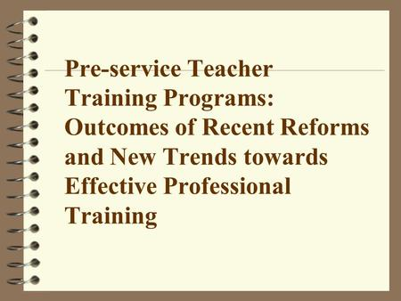 Pre-service Teacher Training Programs: Outcomes of Recent Reforms and New Trends towards Effective Professional Training.