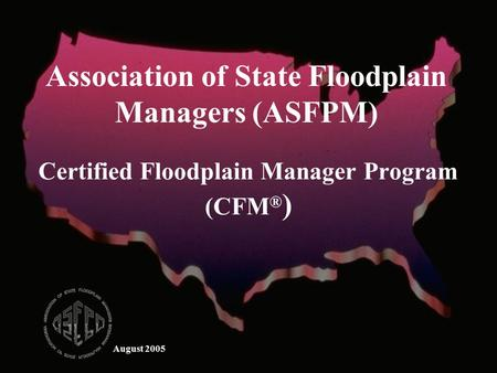 August 2005 Certified Floodplain Manager Program (CFM ® ) Association of State Floodplain Managers (ASFPM)