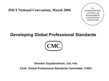 Developing Global Professional Standards Shanker Gopalkrishnan, CMC, FIMC Chair, Global Professional Standards Committee, ICMCI IMCI National Convention,