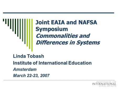 Joint EAIA and NAFSA Symposium Commonalities and Differences in Systems Linda Tobash Institute of International Education Amsterdam March 22-23, 2007.